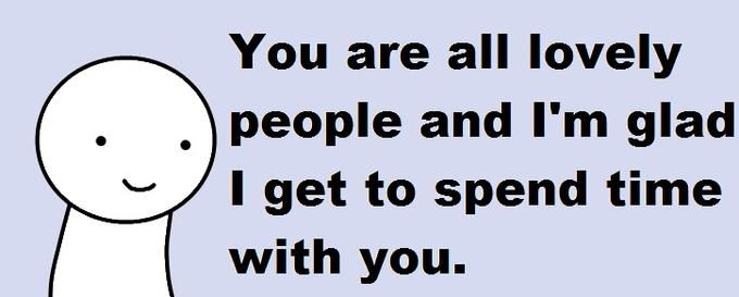 You are all lovely people and I'm glad I get to spend time with you.