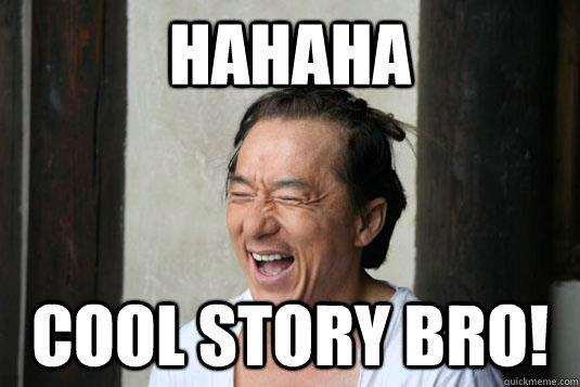 HAHAHA! COOL STORY BRO!