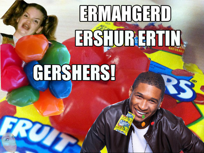ERMAHGERD ERSHUR ERTIN GERSHERS