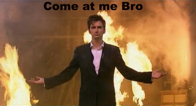 Dr Who Come at me Bro