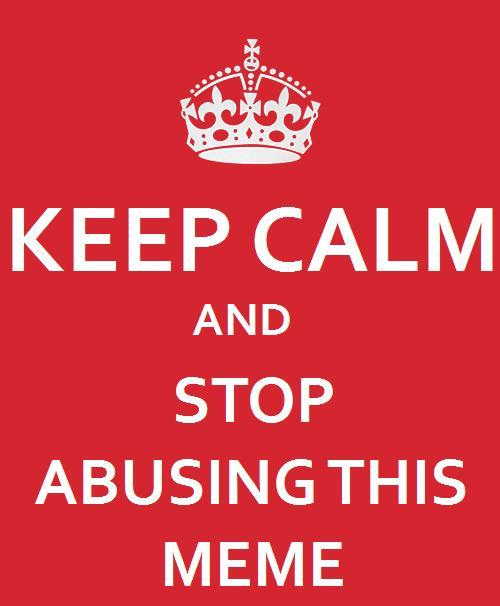 Keep Calm and Stop Abusing This Meme