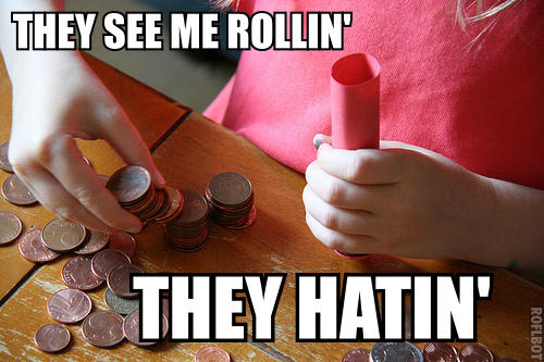 They see me rollin' coins