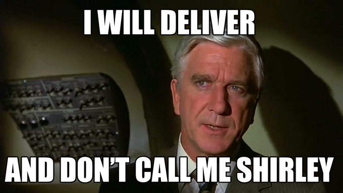 I will deliver and don't call me Shirley