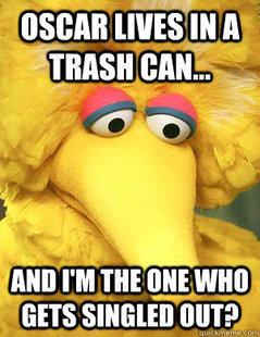 Oscar Lives in a Trash Can and I'm the One Singled Out?