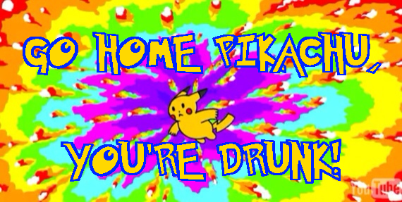 Go Home Pikachu, You're Drunk!