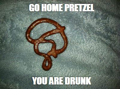 Go Home Pretzel You Are Drunk