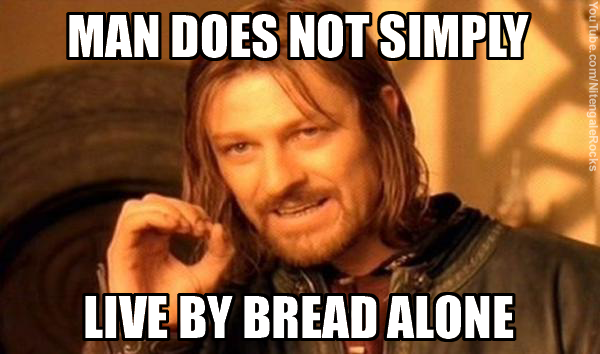 Man Does Not Simply Live by Bread Alone