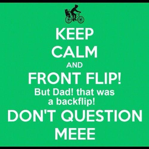 Keep Calm and FRONT FLIP But dad that was a backflip DON'T QUESTION MEEE