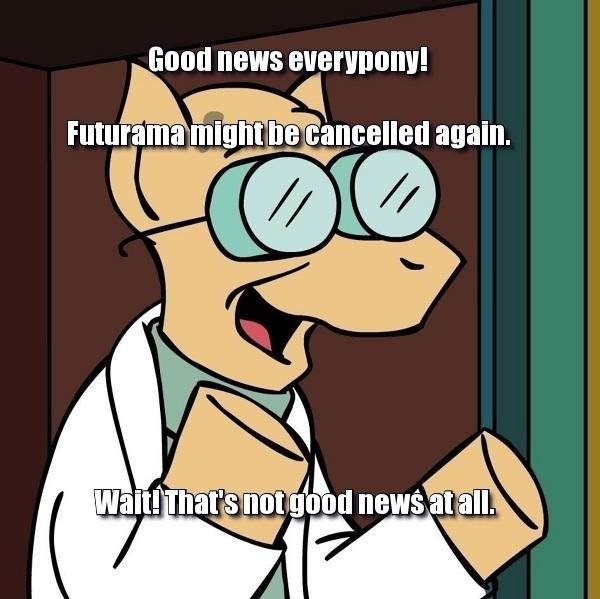 Good news everypony! Futurama might be cancelled again.