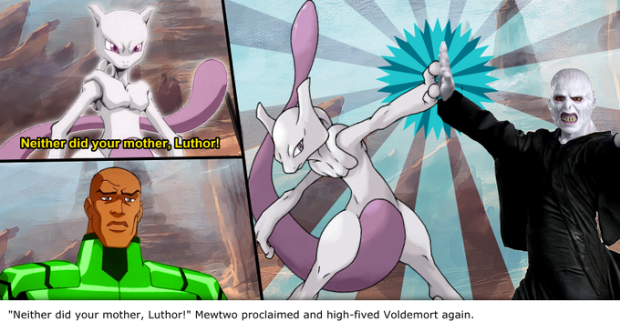 """Neither did your mother, Luthor!"" Mewtwo proclaimed and high-fived Voldemort again."