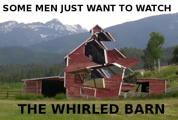 Some Men Just Want To Watch The Whirled Barn