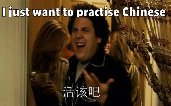 I just want to practise Chinese