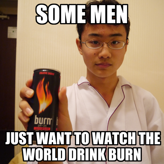 Some men just want to watch the world drink Burn.