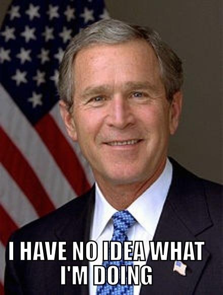 Bush has no idea what he's doing