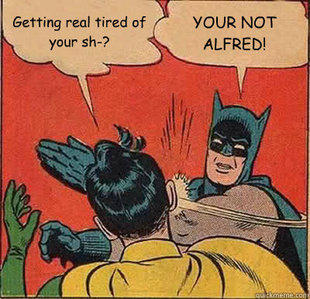Only Alfred can get tired of my shit.