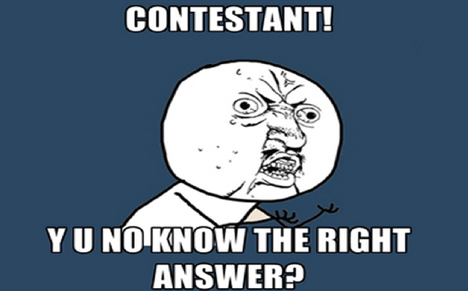 Contestant Y U NO know the right ANSWER?