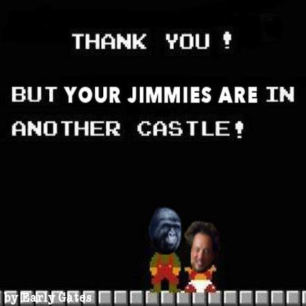 Your Jimmies are in another castle.
