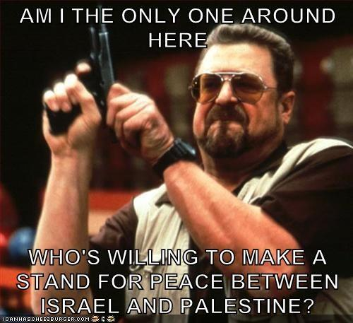 I am sick and tired of this Arab-Israeli conflict!