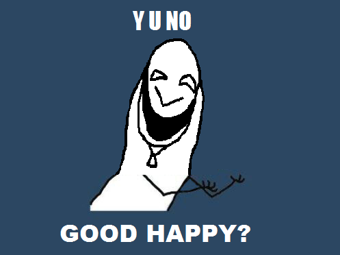 Y U NO GOOD HAPPY
