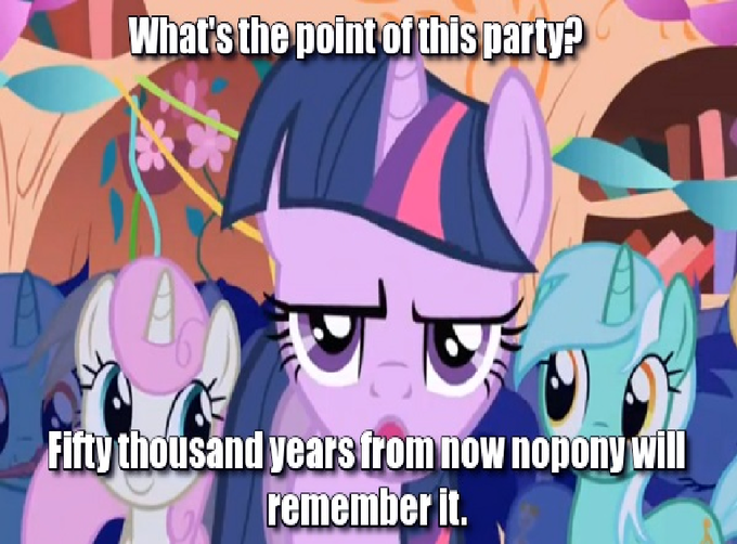 What's the point of this party? Fifty thousand years from now nobody will remember it?