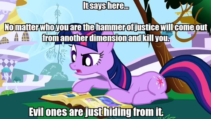 No matter who you are the hammer of justice will come out from another dimension and kill you. Evil ones are just hiding from it.