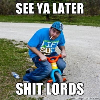 See ya later shitlord