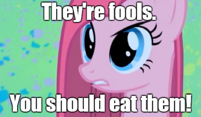 They're fools. You should eat them!