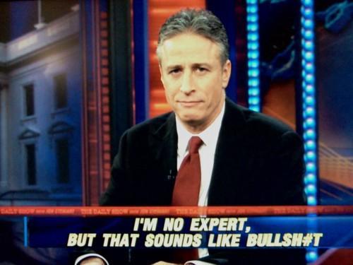 I     m no expert  but that sounds like bullshit   Jon Stewart   Know