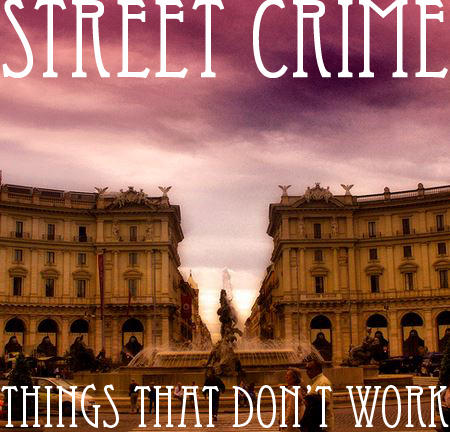 STREET CRIME- THINGS THAT DON'T WORK
