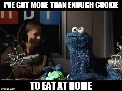 I've got more than enough cookie, to eat at home