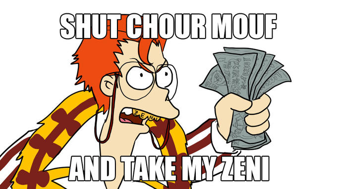SHUT CHOUR MOUTH AND TAKE MY ZENI