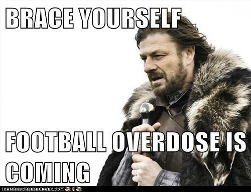 Brace yourself football overdose is coming